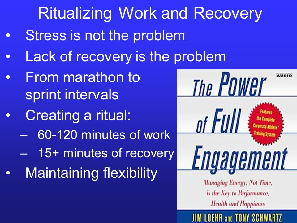 Ritualizing Work and Recovery Stress is not the problem Lack of recovery is the problem From marathon to sprint intervals Creating a ritual: –60-120 minutes of work –15+ minutes of recovery Maintaining flexibility