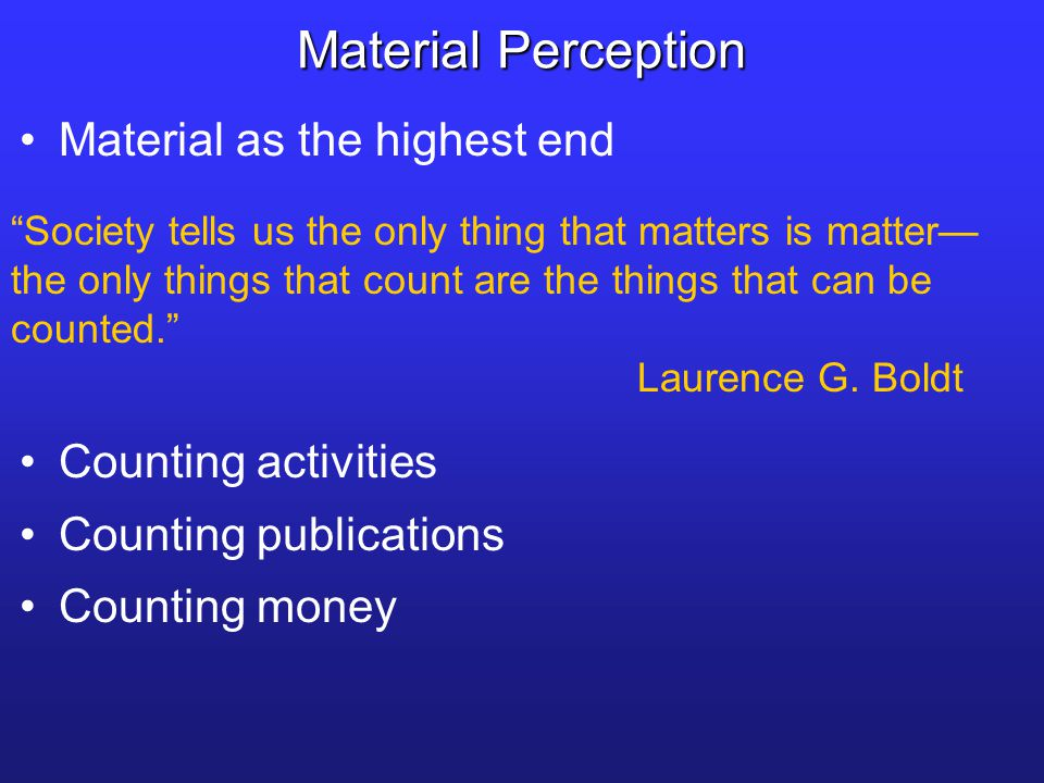 Material as the highest end Material Perception Society tells us the only thing that matters is matter— the only things that count are the things that can be counted. Laurence G.