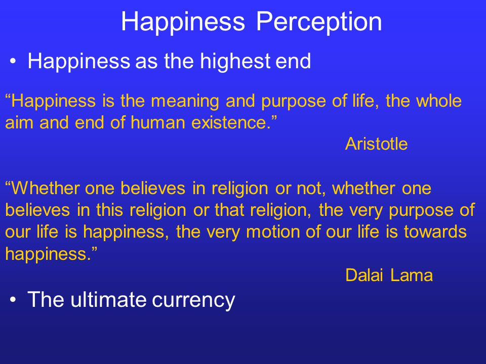 Happiness Perception Happiness is the meaning and purpose of life, the whole aim and end of human existence. Aristotle Whether one believes in religion or not, whether one believes in this religion or that religion, the very purpose of our life is happiness, the very motion of our life is towards happiness. Dalai Lama Happiness as the highest end The ultimate currency
