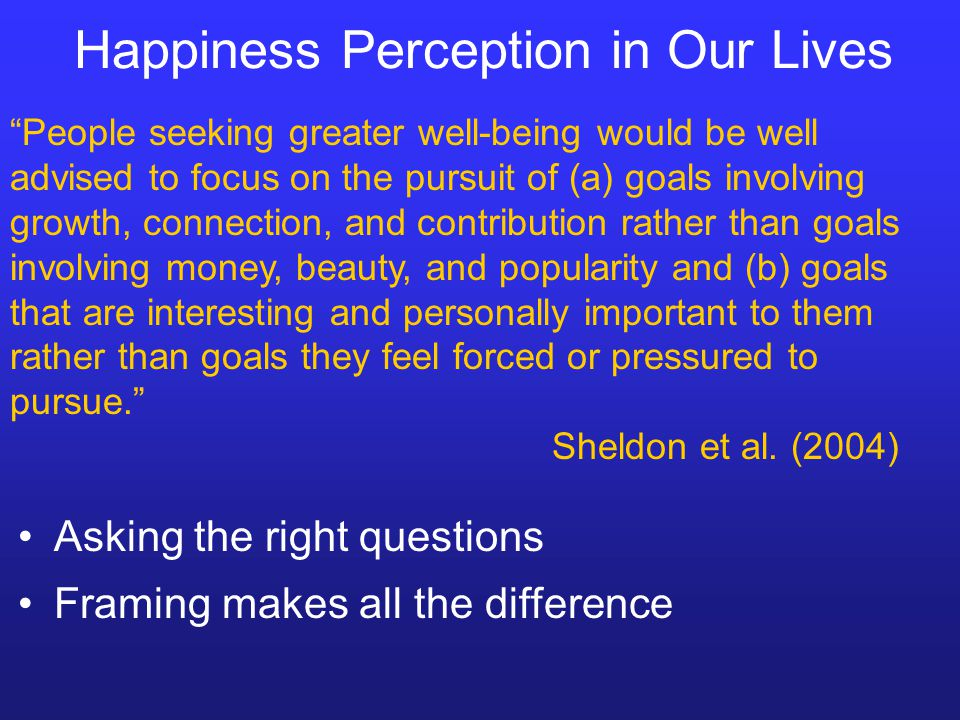 Happiness Perception in Our Lives People seeking greater well-being would be well advised to focus on the pursuit of (a) goals involving growth, connection, and contribution rather than goals involving money, beauty, and popularity and (b) goals that are interesting and personally important to them rather than goals they feel forced or pressured to pursue. Sheldon et al.