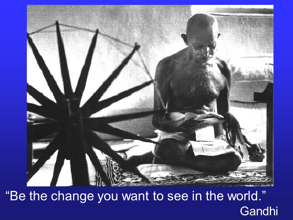 Be the change you want to see in the world. Gandhi