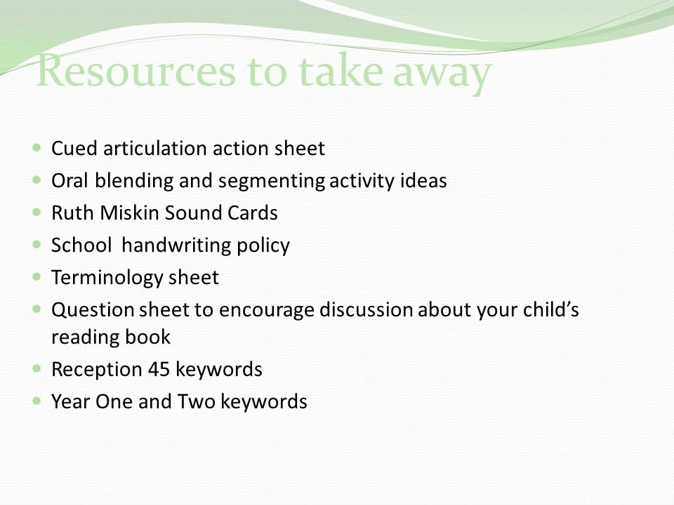 Resources to take away Cued articulation action sheet Oral blending and segmenting activity ideas Ruth Miskin Sound Cards School handwriting policy Terminology sheet Question sheet to encourage discussion about your child's reading book Reception 45 keywords Year One and Two keywords