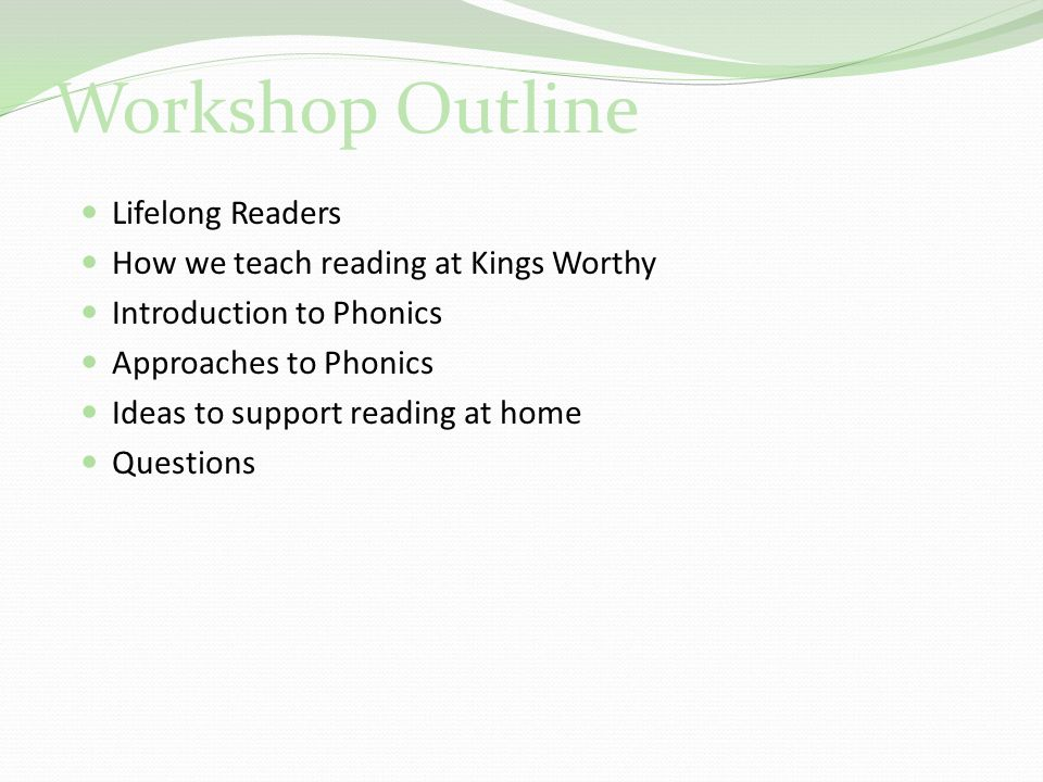 Workshop Outline Lifelong Readers How we teach reading at Kings Worthy Introduction to Phonics Approaches to Phonics Ideas to support reading at home Questions