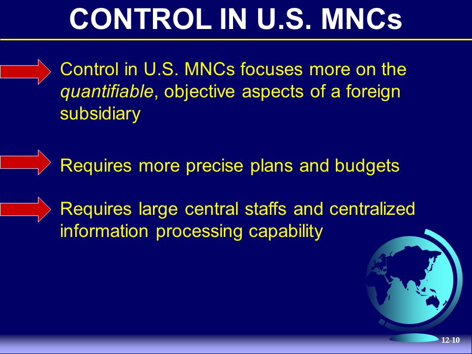 12-10 CONTROL IN U.S. MNCs Control in U.S. MNCs focuses more on the quantifiable, objective aspects of a foreign subsidiary Requires more precise plan