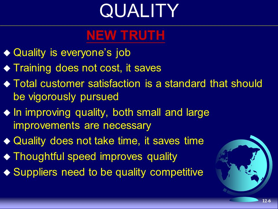12-6 QUALITY NEW TRUTH  Quality is everyone's job  Training does not cost, it saves  Total customer satisfaction is a standard that should be vigorously pursued  In improving quality, both small and large improvements are necessary  Quality does not take time, it saves time  Thoughtful speed improves quality  Suppliers need to be quality competitive