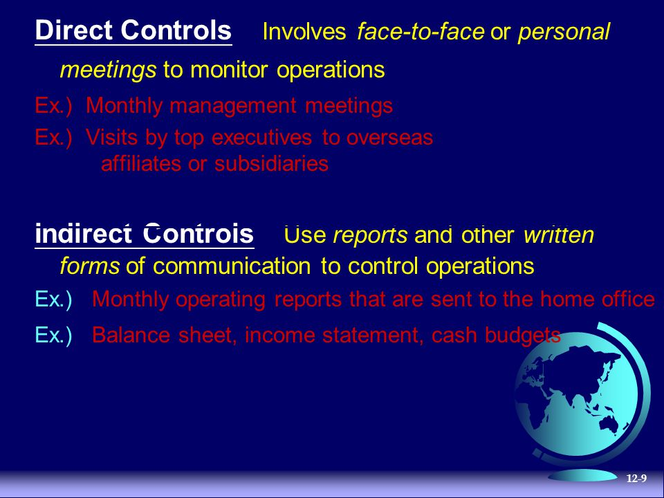 12-9 Direct Controls Involves face-to-face or personal meetings to monitor operations Ex.) Monthly management meetings Ex.) Visits by top executives to overseas affiliates or subsidiaries Indirect Controls Use reports and other written forms of communication to control operations Ex.) Monthly operating reports that are sent to the home office Ex.) Balance sheet, income statement, cash budgets