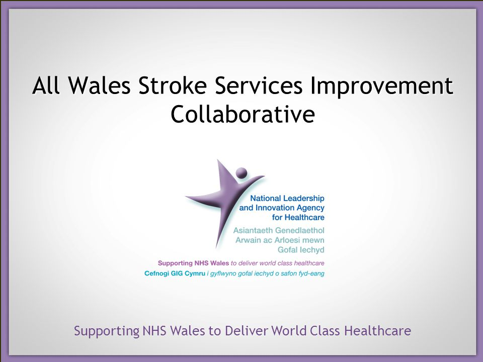 Supporting NHS Wales to Deliver World Class Healthcare All Wales Stroke Services Improvement Collaborative
