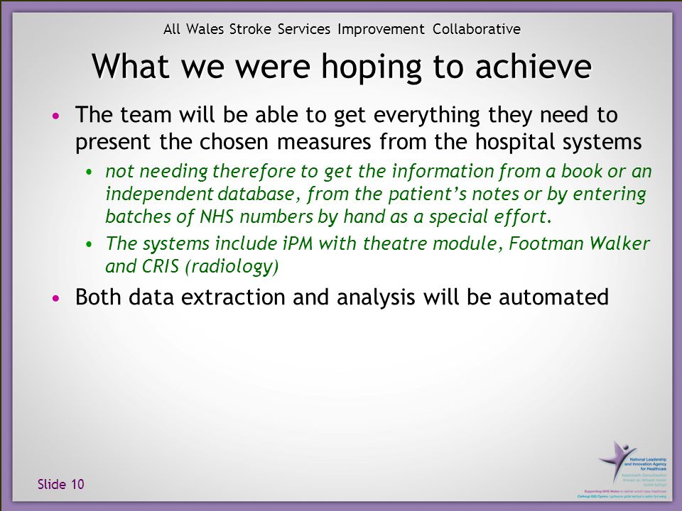 Slide 10 All Wales Stroke Services Improvement Collaborative What we were hoping to achieve The team will be able to get everything they need to present the chosen measures from the hospital systems not needing therefore to get the information from a book or an independent database, from the patient's notes or by entering batches of NHS numbers by hand as a special effort.