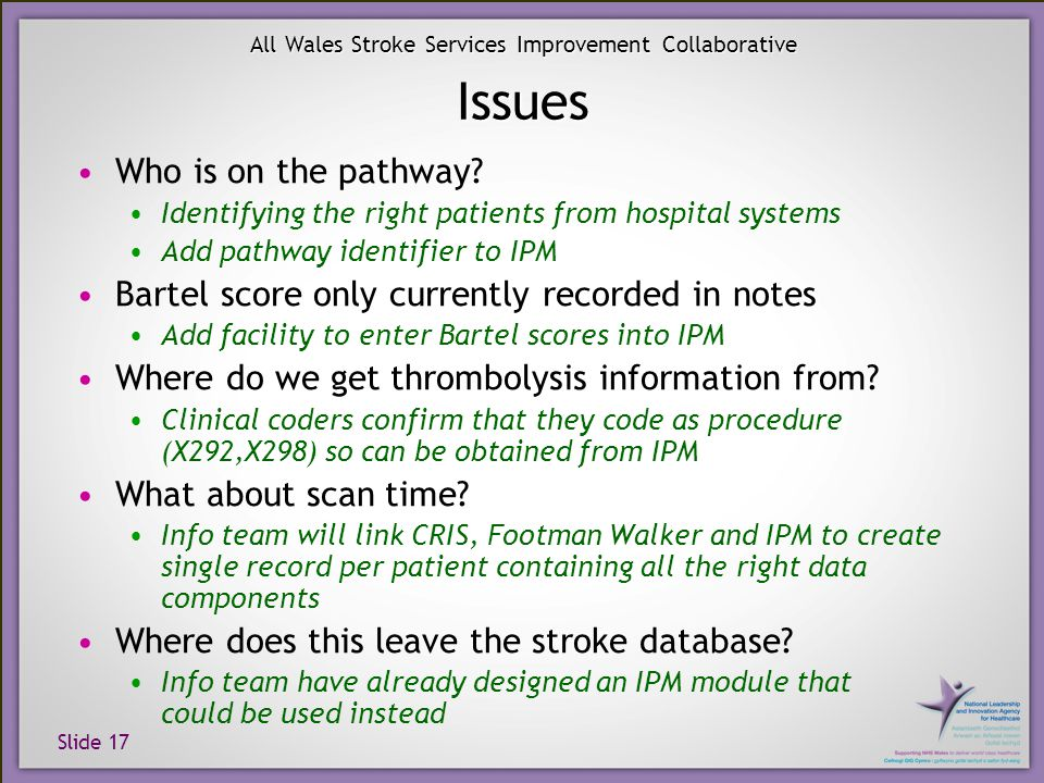 Slide 17 All Wales Stroke Services Improvement Collaborative Issues Who is on the pathway? Identifying the right patients from hospital systems Add pa