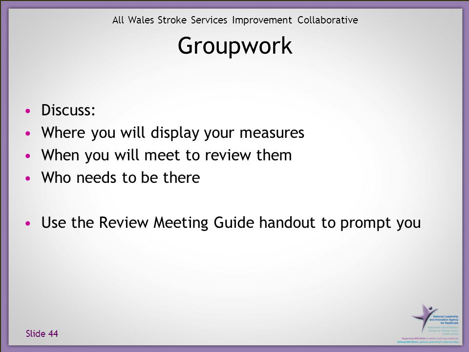 Slide 44 All Wales Stroke Services Improvement Collaborative Groupwork Discuss: Where you will display your measures When you will meet to review them Who needs to be there Use the Review Meeting Guide handout to prompt you