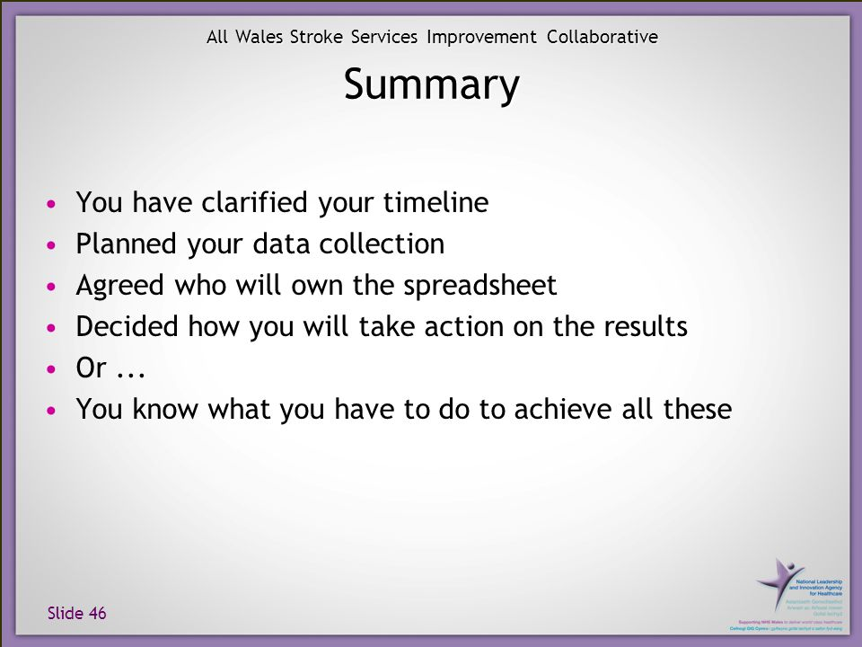 Slide 46 All Wales Stroke Services Improvement Collaborative Summary You have clarified your timeline Planned your data collection Agreed who will own
