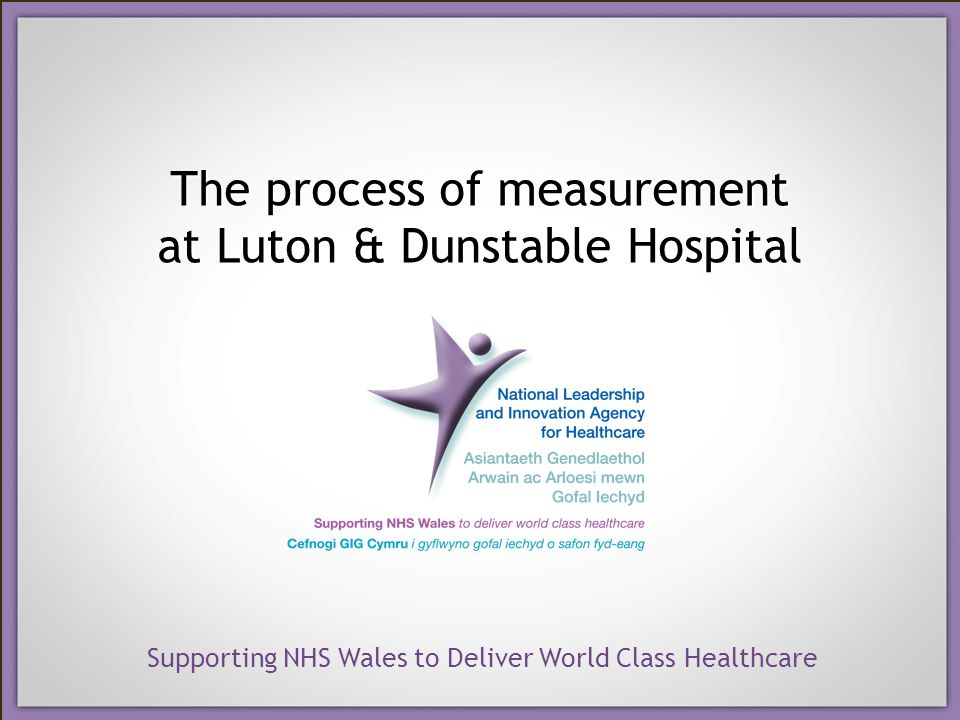 Supporting NHS Wales to Deliver World Class Healthcare The process of measurement at Luton & Dunstable Hospital