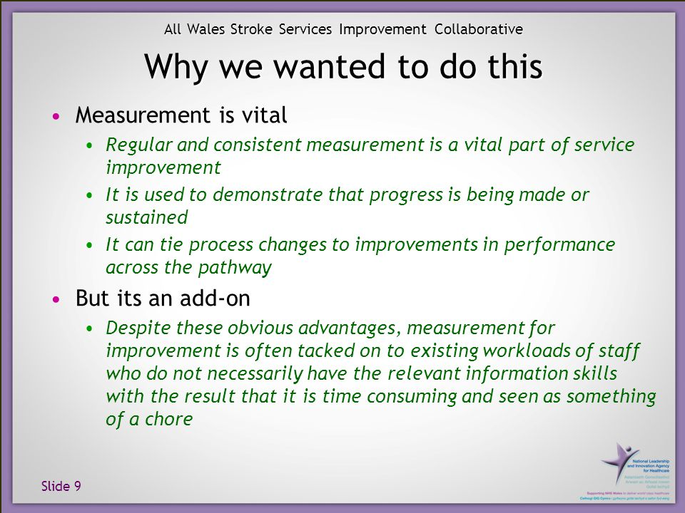 Slide 9 All Wales Stroke Services Improvement Collaborative Why we wanted to do this Measurement is vital Regular and consistent measurement is a vital part of service improvement It is used to demonstrate that progress is being made or sustained It can tie process changes to improvements in performance across the pathway But its an add-on Despite these obvious advantages, measurement for improvement is often tacked on to existing workloads of staff who do not necessarily have the relevant information skills with the result that it is time consuming and seen as something of a chore