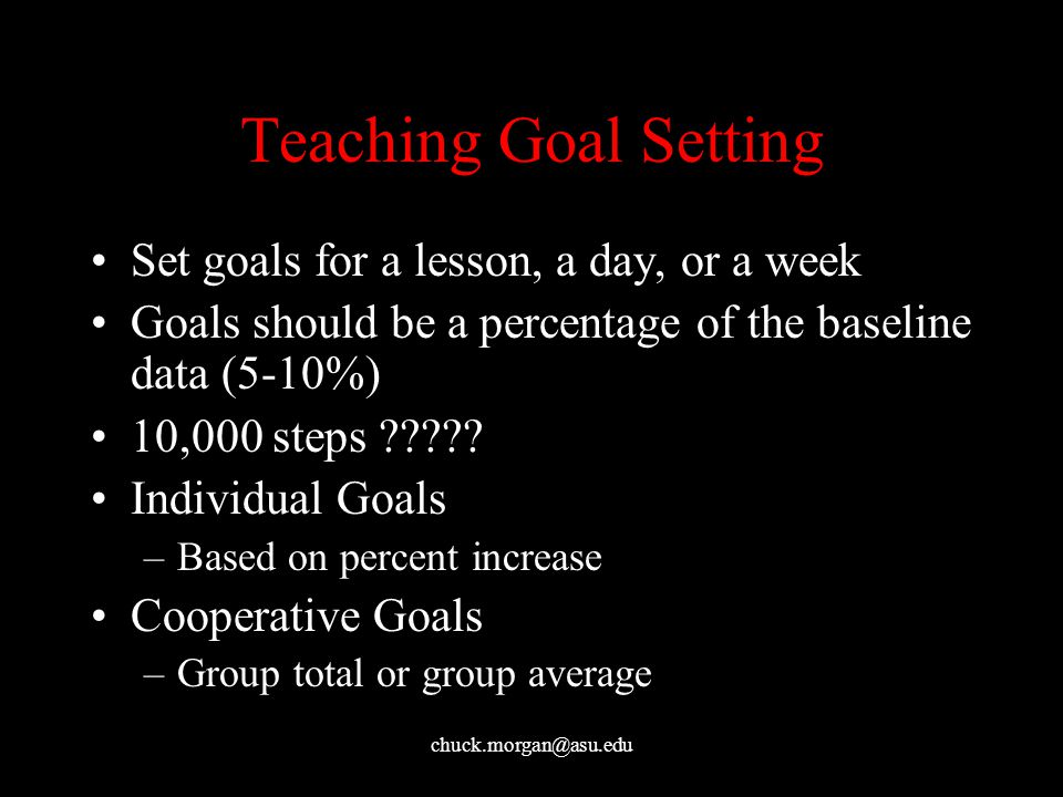 chuck.morgan@asu.edu Teaching Goal Setting Set goals for a lesson, a day, or a week Goals should be a percentage of the baseline data (5-10%) 10,000 steps ????.