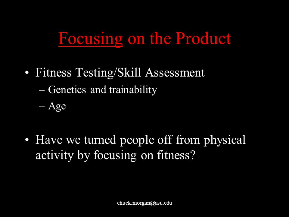 chuck.morgan@asu.edu Focusing on the Product Fitness Testing/Skill Assessment –Genetics and trainability –Age Have we turned people off from physical activity by focusing on fitness?