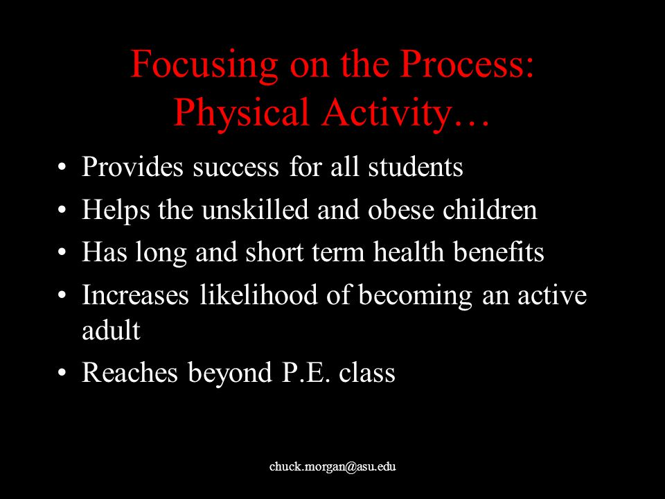 chuck.morgan@asu.edu Focusing on the Process: Physical Activity… Provides success for all students Helps the unskilled and obese children Has long and short term health benefits Increases likelihood of becoming an active adult Reaches beyond P.E.