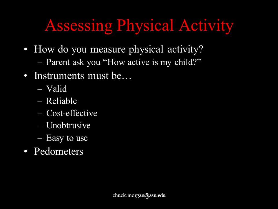 chuck.morgan@asu.edu Assessing Physical Activity How do you measure physical activity.