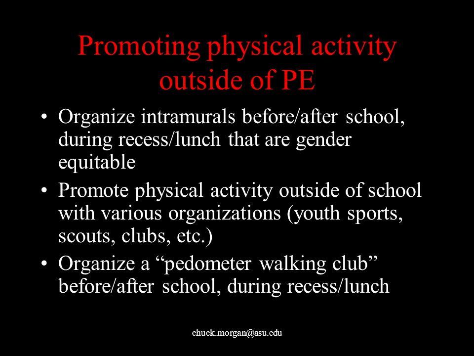 chuck.morgan@asu.edu Promoting physical activity outside of PE Organize intramurals before/after school, during recess/lunch that are gender equitable Promote physical activity outside of school with various organizations (youth sports, scouts, clubs, etc.) Organize a pedometer walking club before/after school, during recess/lunch