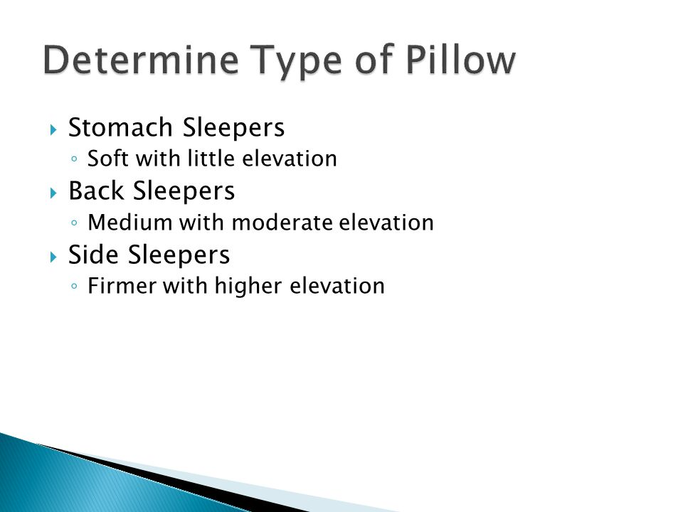  Stomach Sleepers ◦ Soft with little elevation  Back Sleepers ◦ Medium with moderate elevation  Side Sleepers ◦ Firmer with higher elevation