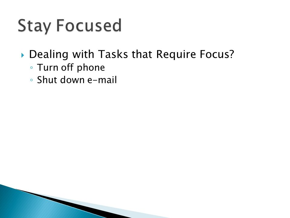  Dealing with Tasks that Require Focus ◦ Turn off phone ◦ Shut down e-mail