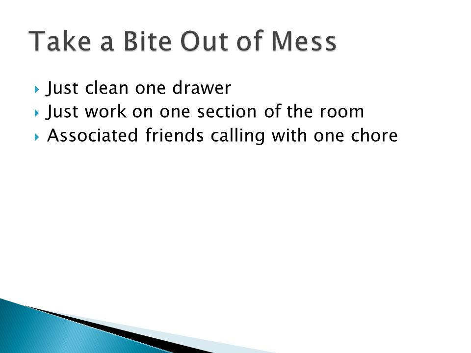  Just clean one drawer  Just work on one section of the room  Associated friends calling with one chore