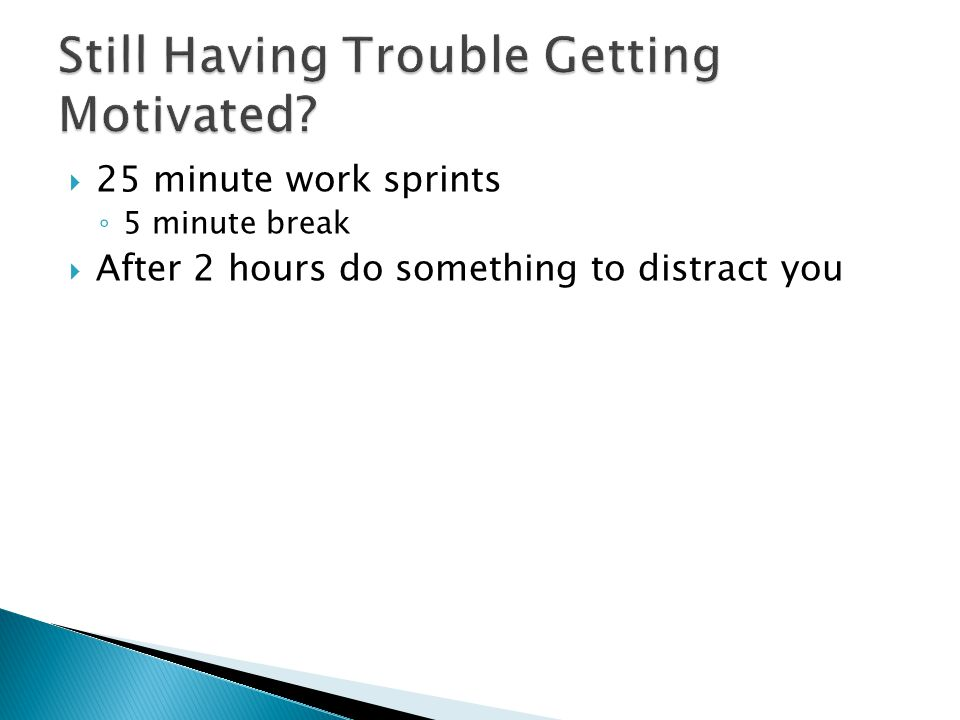  25 minute work sprints ◦ 5 minute break  After 2 hours do something to distract you