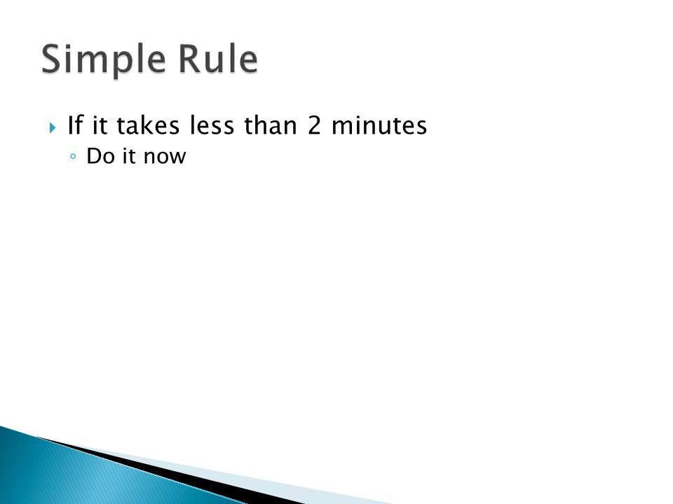 If it takes less than 2 minutes ◦ Do it now