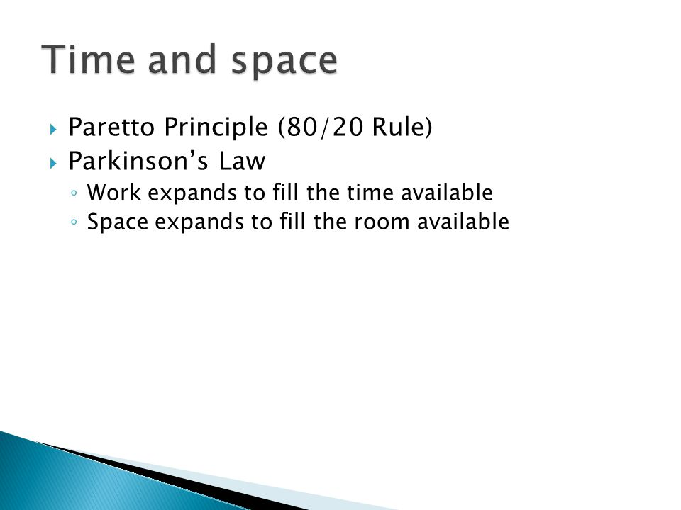  Paretto Principle (80/20 Rule)  Parkinson's Law ◦ Work expands to fill the time available ◦ Space expands to fill the room available