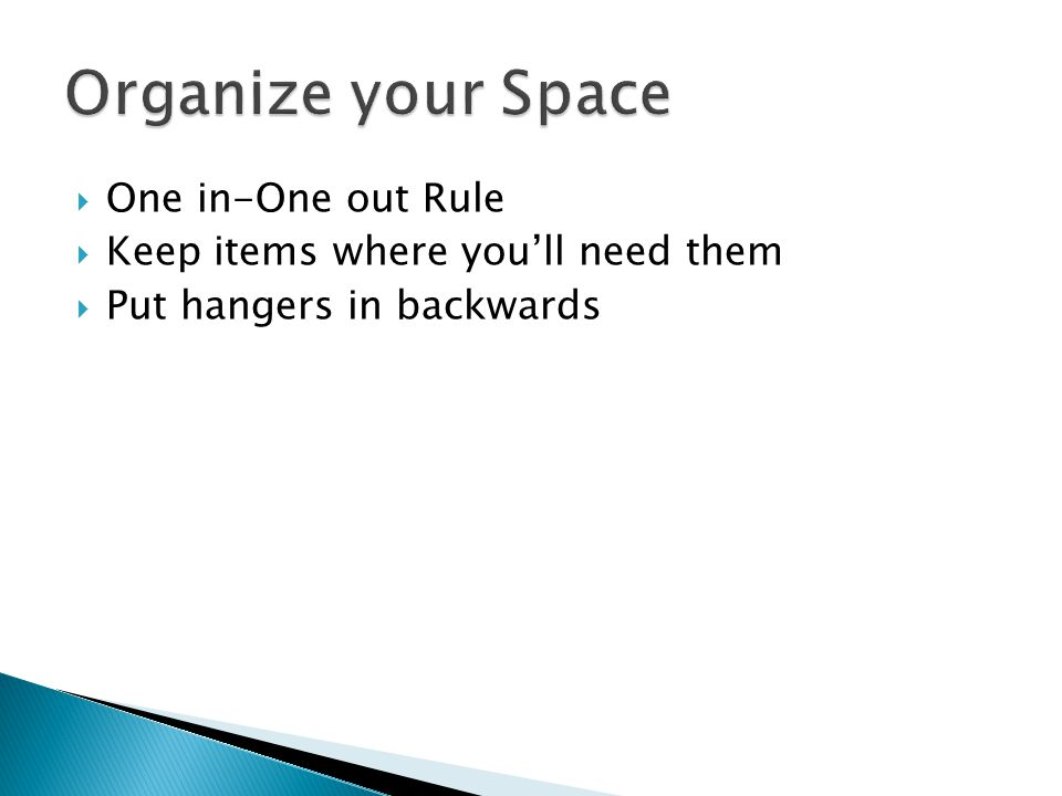  One in-One out Rule  Keep items where you'll need them  Put hangers in backwards