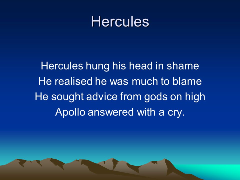 Hercules In punishment for murdering Your family, you'll serve the King Of Mycenae and Tiryns city You'll labour long without his pity.