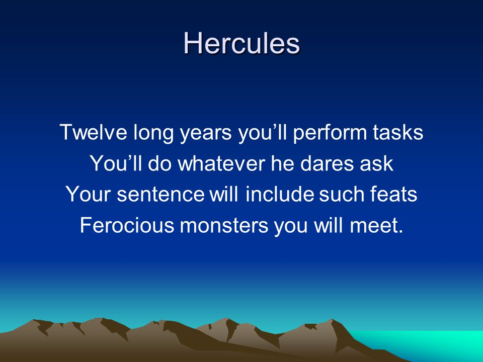 Hercules Twelve long years you'll perform tasks You'll do whatever he dares ask Your sentence will include such feats Ferocious monsters you will meet.