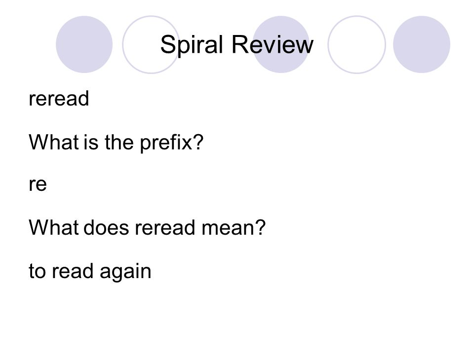 Spiral Review reread What is the prefix? re What does reread mean? to read again