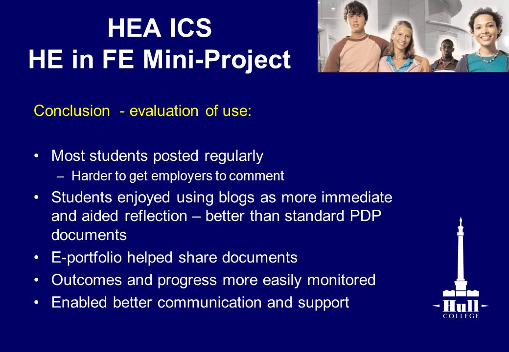 HEA ICS HE in FE Mini-Project Conclusion - evaluation of use: Most students posted regularly –Harder to get employers to comment Students enjoyed using blogs as more immediate and aided reflection – better than standard PDP documents E-portfolio helped share documents Outcomes and progress more easily monitored Enabled better communication and support