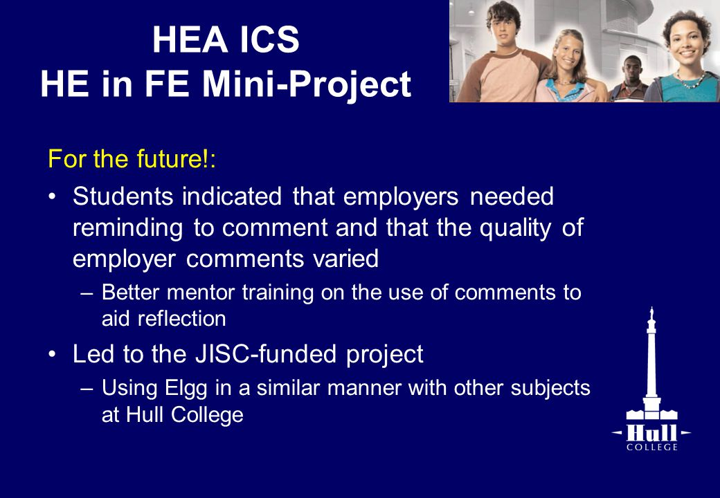 HEA ICS HE in FE Mini-Project For the future!: Students indicated that employers needed reminding to comment and that the quality of employer comments varied –Better mentor training on the use of comments to aid reflection Led to the JISC-funded project –Using Elgg in a similar manner with other subjects at Hull College
