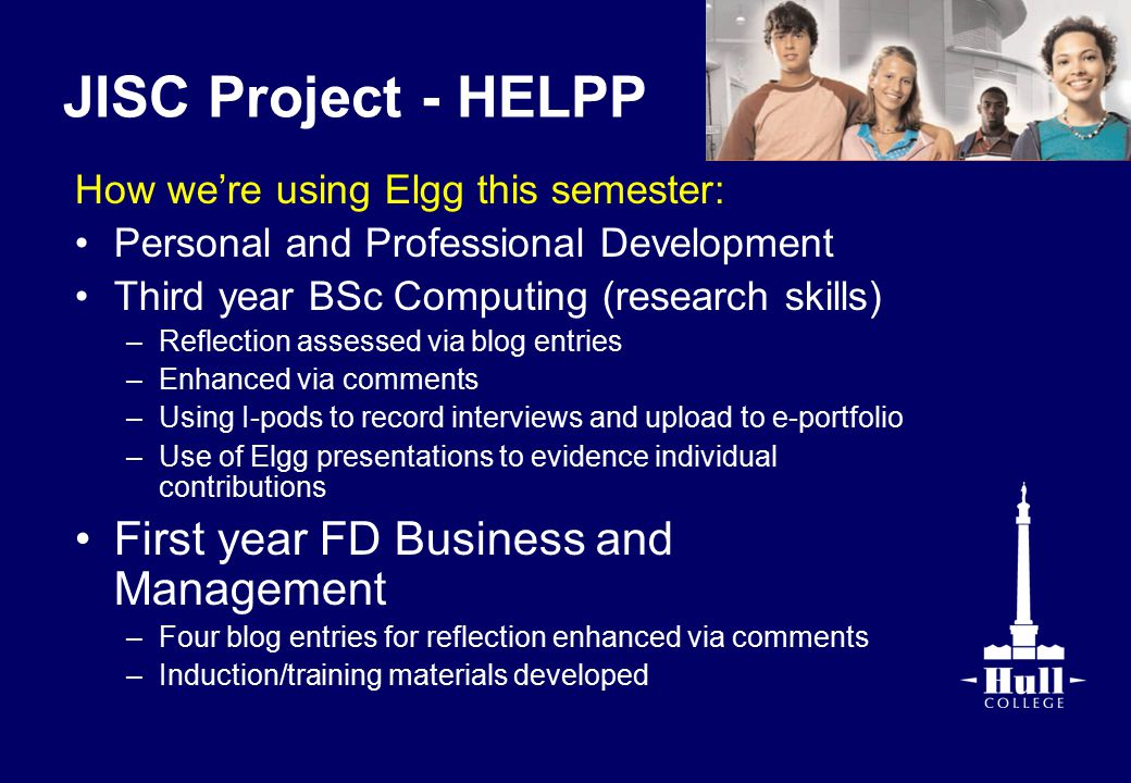 JISC Project - HELPP How we're using Elgg this semester: Personal and Professional Development Third year BSc Computing (research skills) –Reflection assessed via blog entries –Enhanced via comments –Using I-pods to record interviews and upload to e-portfolio –Use of Elgg presentations to evidence individual contributions First year FD Business and Management –Four blog entries for reflection enhanced via comments –Induction/training materials developed
