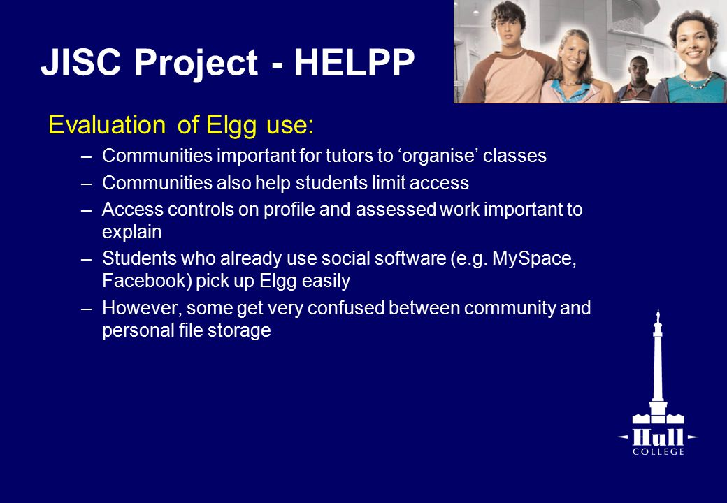 JISC Project - HELPP Evaluation of Elgg use: –Communities important for tutors to 'organise' classes –Communities also help students limit access –Access controls on profile and assessed work important to explain –Students who already use social software (e.g.