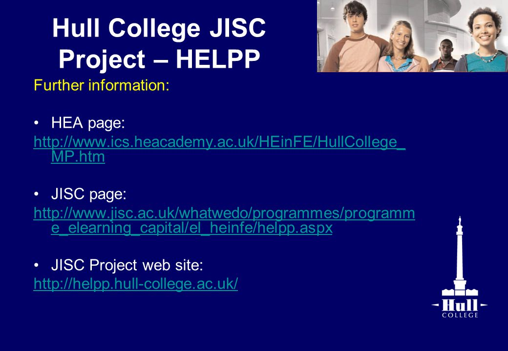 Hull College JISC Project – HELPP Further information: HEA page: http://www.ics.heacademy.ac.uk/HEinFE/HullCollege_ MP.htm JISC page: http://www.jisc.