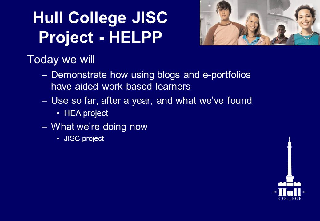 Hull College JISC Project - HELPP Today we will –Demonstrate how using blogs and e-portfolios have aided work-based learners –Use so far, after a year