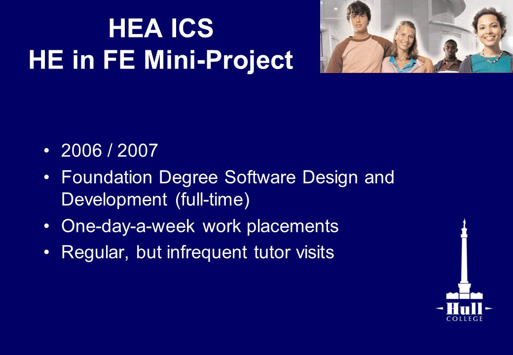 HEA ICS HE in FE Mini-Project 2006 / 2007 Foundation Degree Software Design and Development (full-time) One-day-a-week work placements Regular, but in