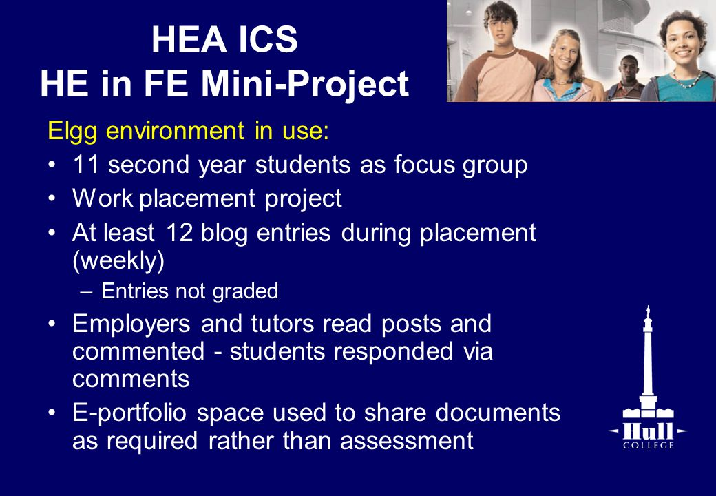 HEA ICS HE in FE Mini-Project Elgg environment in use: 11 second year students as focus group Work placement project At least 12 blog entries during placement (weekly) –Entries not graded Employers and tutors read posts and commented - students responded via comments E-portfolio space used to share documents as required rather than assessment