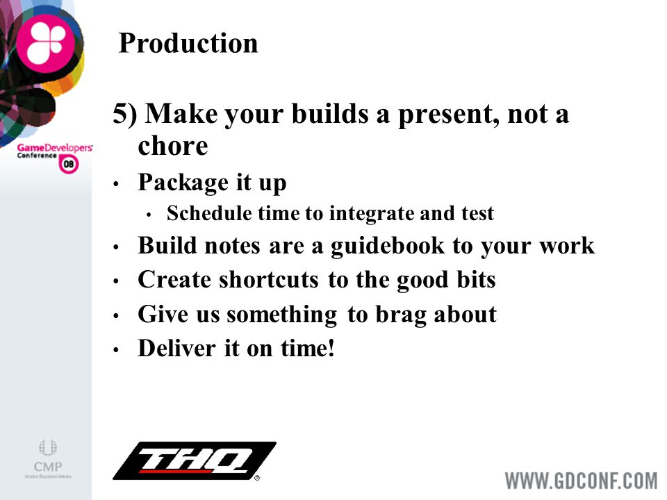 Production 5) Make your builds a present, not a chore Package it up Schedule time to integrate and test Build notes are a guidebook to your work Create shortcuts to the good bits Give us something to brag about Deliver it on time!