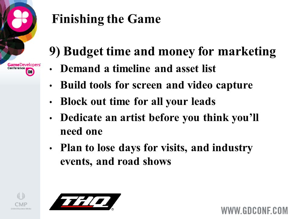 Finishing the Game 9) Budget time and money for marketing Demand a timeline and asset list Build tools for screen and video capture Block out time for all your leads Dedicate an artist before you think you'll need one Plan to lose days for visits, and industry events, and road shows