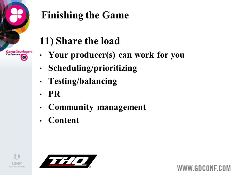 Finishing the Game 11) Share the load Your producer(s) can work for you Scheduling/prioritizing Testing/balancing PR Community management Content
