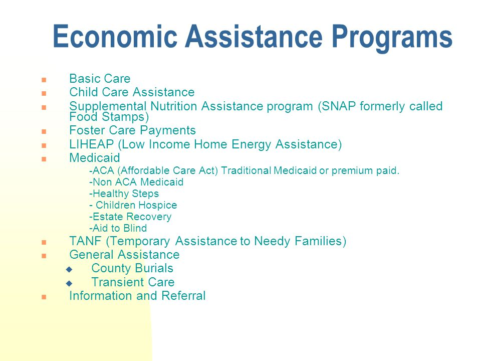Economic Assistance Programs Basic Care Child Care Assistance Supplemental Nutrition Assistance program (SNAP formerly called Food Stamps) Foster Care Payments LIHEAP (Low Income Home Energy Assistance) Medicaid - ACA (Affordable Care Act) Traditional Medicaid or premium paid.