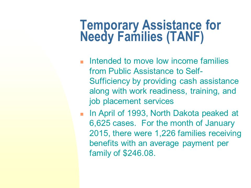 Temporary Assistance for Needy Families (TANF) Intended to move low income families from Public Assistance to Self- Sufficiency by providing cash assistance along with work readiness, training, and job placement services In April of 1993, North Dakota peaked at 6,625 cases.