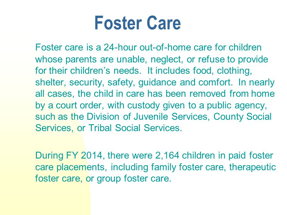 Foster Care Foster care is a 24-hour out-of-home care for children whose parents are unable, neglect, or refuse to provide for their children's needs.