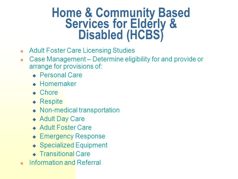 Home & Community Based Services for Elderly & Disabled (HCBS) Adult Foster Care Licensing Studies Case Management – Determine eligibility for and provide or arrange for provisions of:  Personal Care  Homemaker  Chore  Respite  Non-medical transportation  Adult Day Care  Adult Foster Care  Emergency Response  Specialized Equipment  Transitional Care Information and Referral