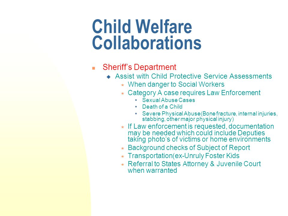 Child Welfare Collaborations Sheriff's Department  Assist with Child Protective Service Assessments  When danger to Social Workers  Category A case requires Law Enforcement Sexual Abuse Cases Death of a Child Severe Physical Abuse(Bone fracture, internal injuries, stabbing, other major physical injury)  If Law enforcement is requested, documentation may be needed which could include Deputies taking photo's of victims or home environments  Background checks of Subject of Report  Transportation(ex-Unruly Foster Kids  Referral to States Attorney & Juvenile Court when warranted