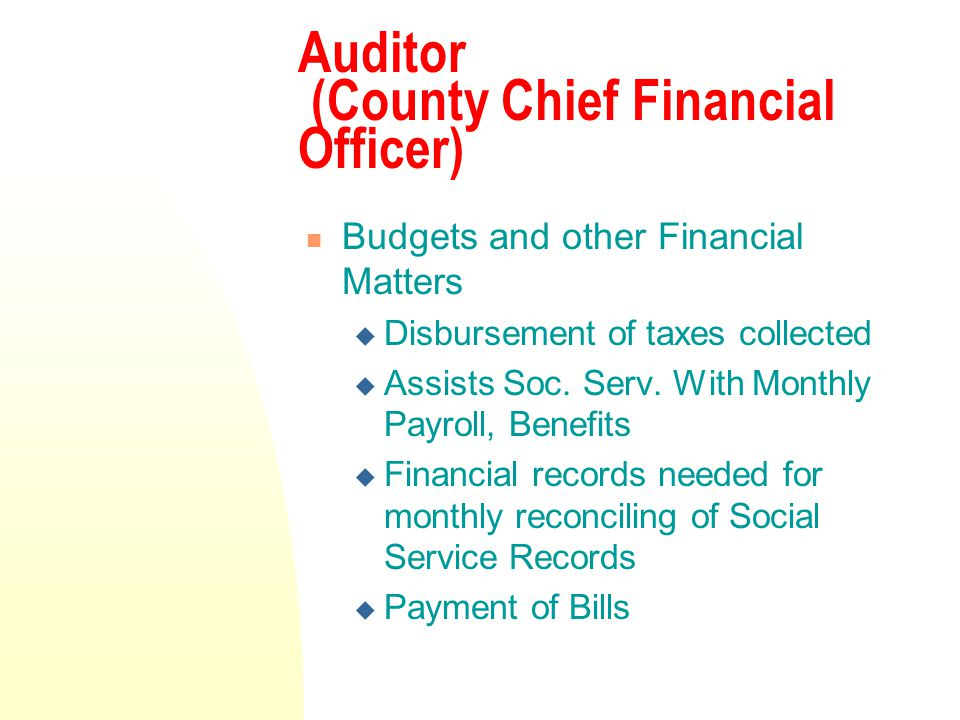 Auditor (County Chief Financial Officer) Budgets and other Financial Matters  Disbursement of taxes collected  Assists Soc.