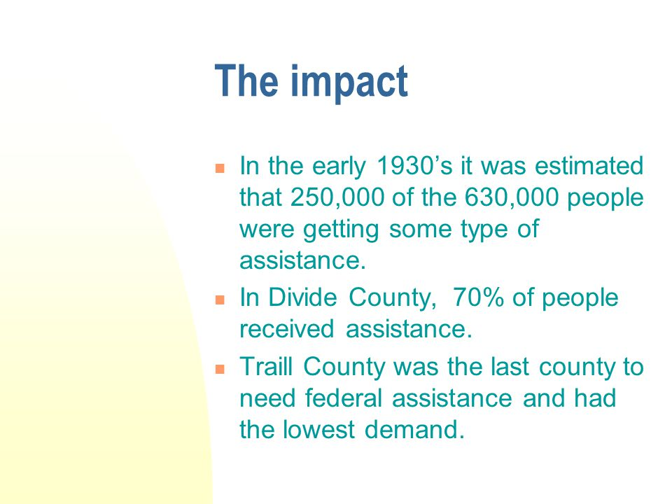 The impact In the early 1930's it was estimated that 250,000 of the 630,000 people were getting some type of assistance. In Divide County, 70% of peop